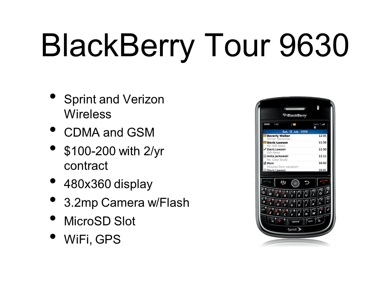 BlackBerry Tour 9630 Sprint and Verizon Wireless CDMA and GSM $100-200 with 2/yr contract 480x360 display 3.2mp Camera w/Flash MicroSD Slot WiFi, GPS