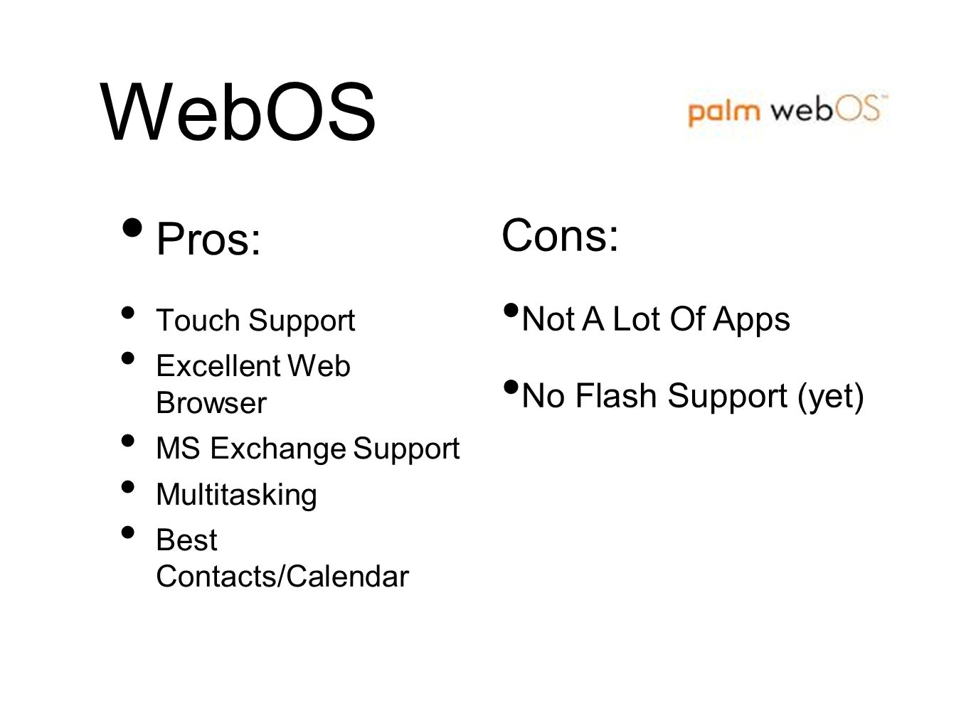WebOS Pros: Touch Support Excellent Web Browser MS Exchange Support Multitasking Best Contacts/Calendar Cons: Not A Lot Of Apps No Flash Support (yet)