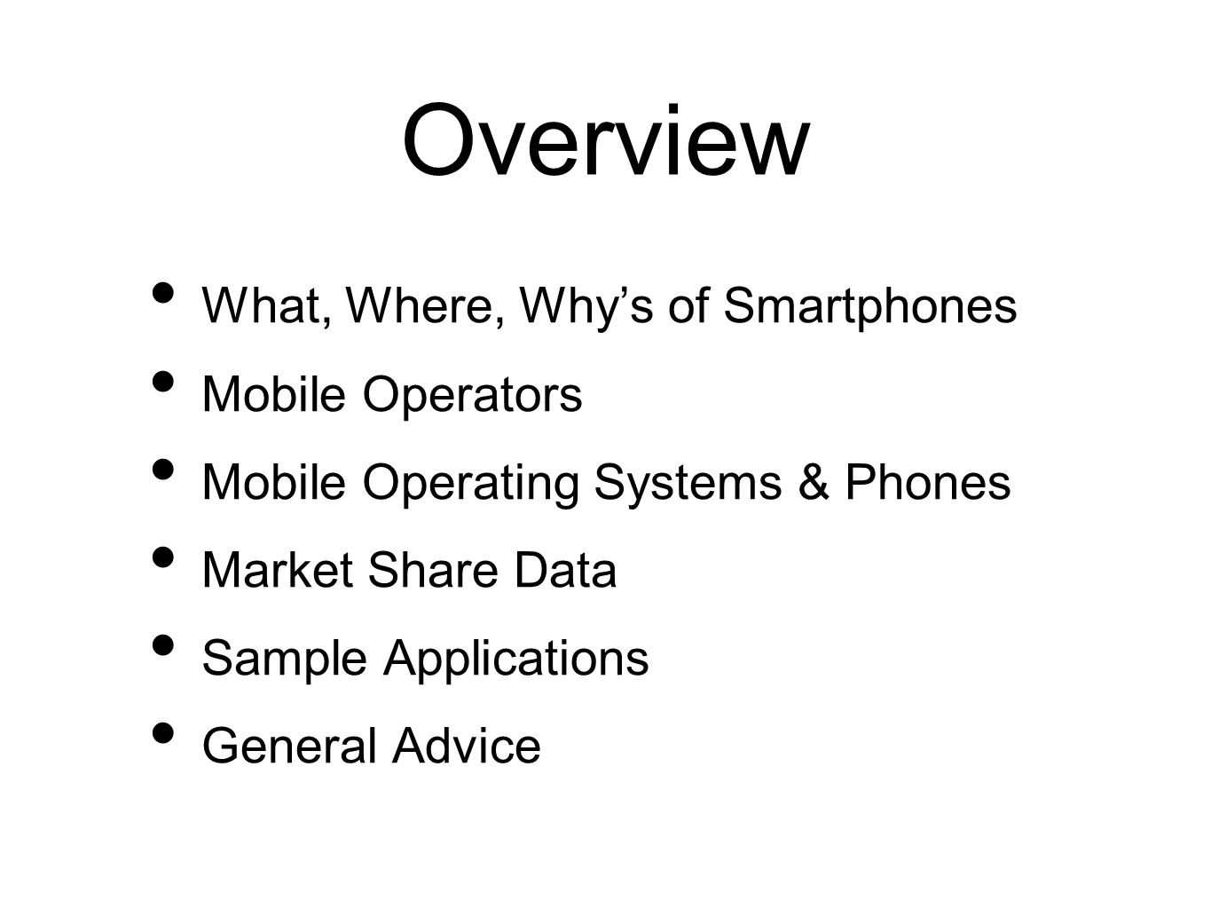 Overview What, Where, Whys of Smartphones Mobile Operators Mobile Operating Systems & Phones Market Share Data Sample Applications General Advice