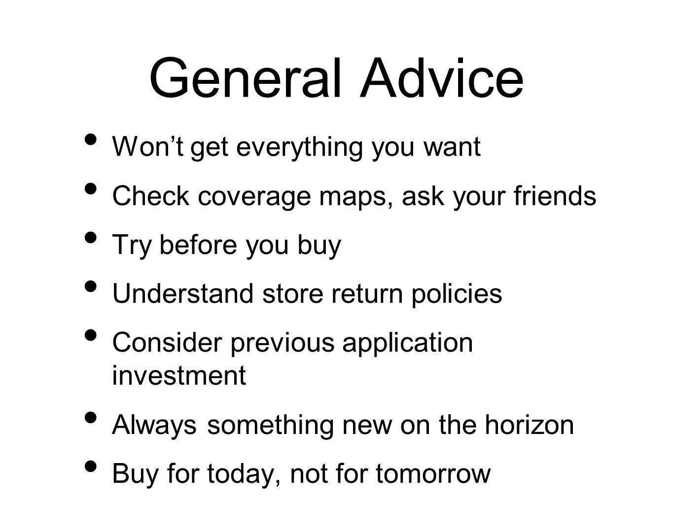 General Advice Wont get everything you want Check coverage maps, ask your friends Try before you buy Understand store return policies Consider previou
