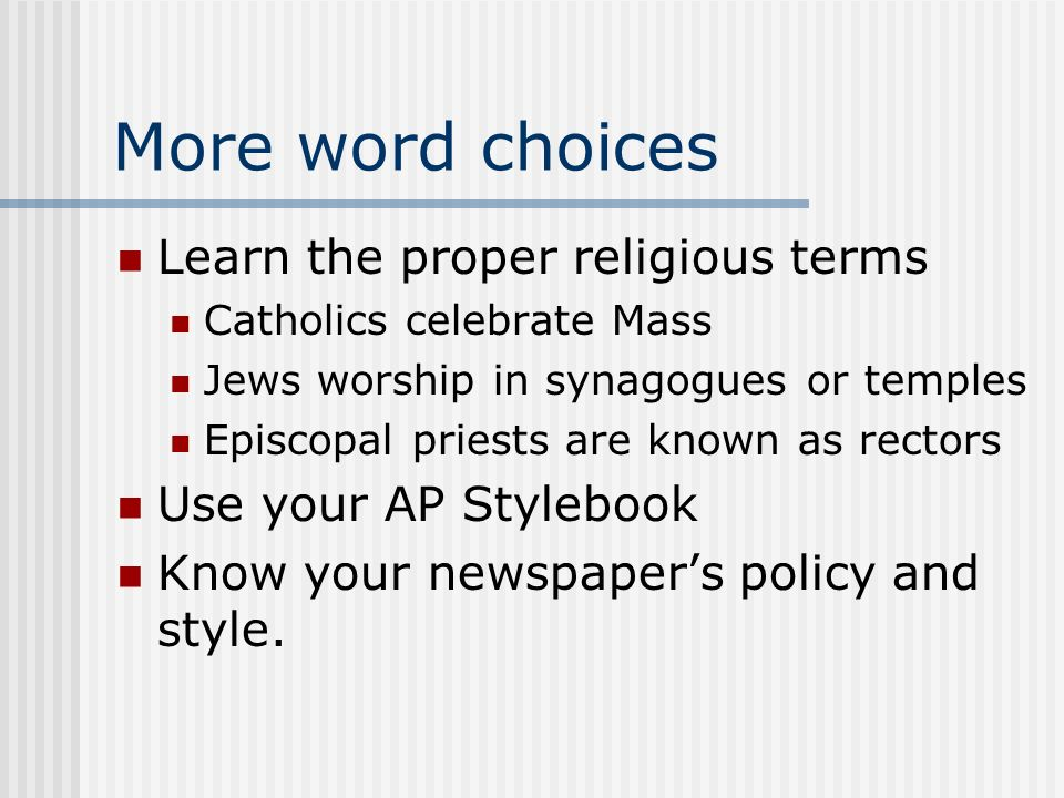 More word choices Learn the proper religious terms Catholics celebrate Mass Jews worship in synagogues or temples Episcopal priests are known as rectors Use your AP Stylebook Know your newspapers policy and style.