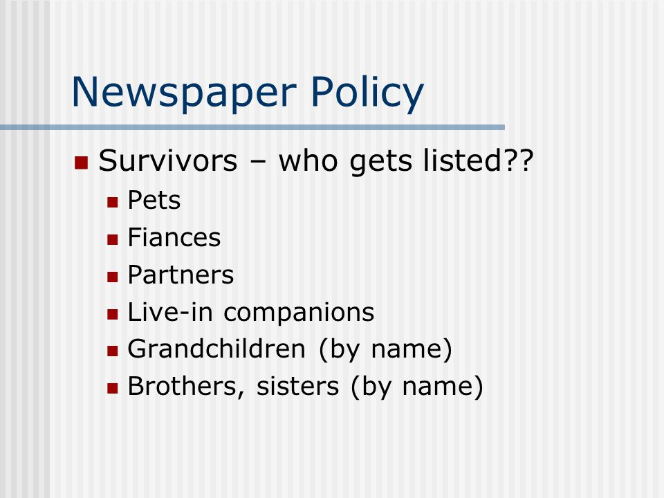 Newspaper Policy Survivors – who gets listed?? Pets Fiances Partners Live-in companions Grandchildren (by name) Brothers, sisters (by name)