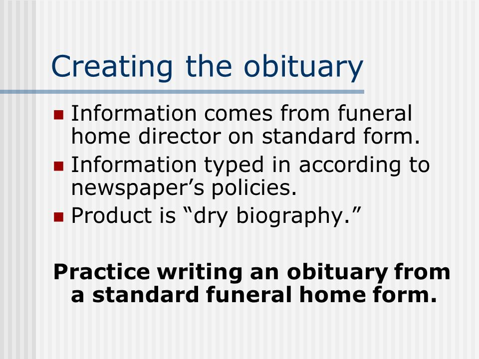Creating the obituary Information comes from funeral home director on standard form. Information typed in according to newspapers policies. Product is