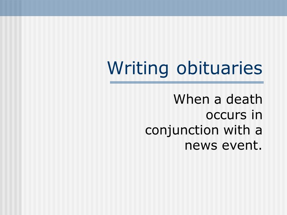 Writing obituaries When a death occurs in conjunction with a news event.