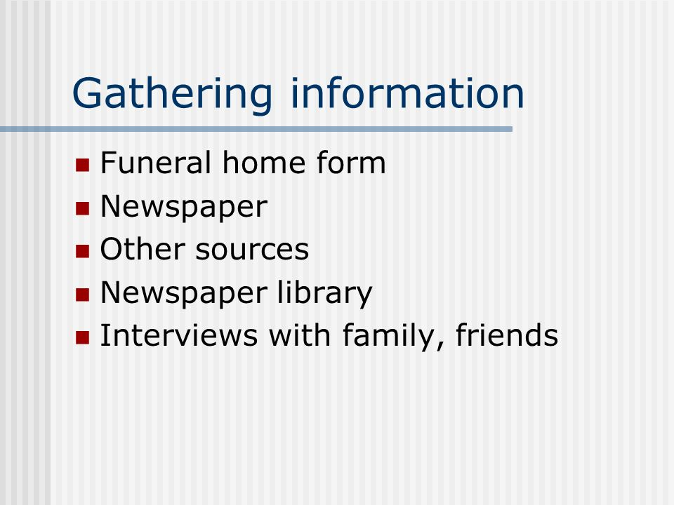 Gathering information Funeral home form Newspaper Other sources Newspaper library Interviews with family, friends