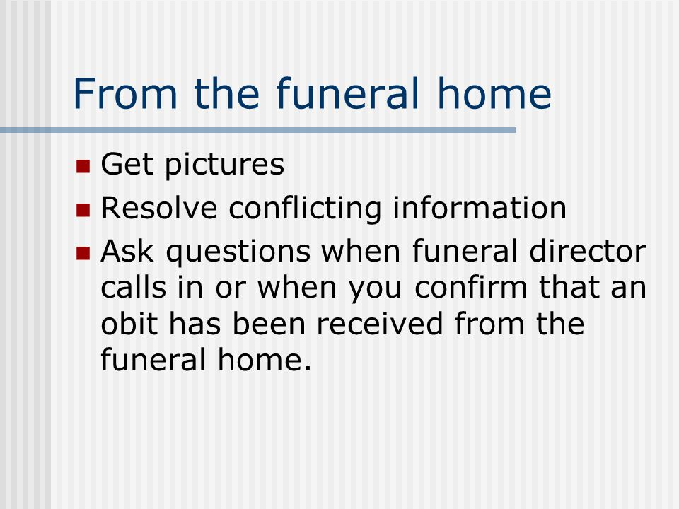 From the funeral home Get pictures Resolve conflicting information Ask questions when funeral director calls in or when you confirm that an obit has been received from the funeral home.