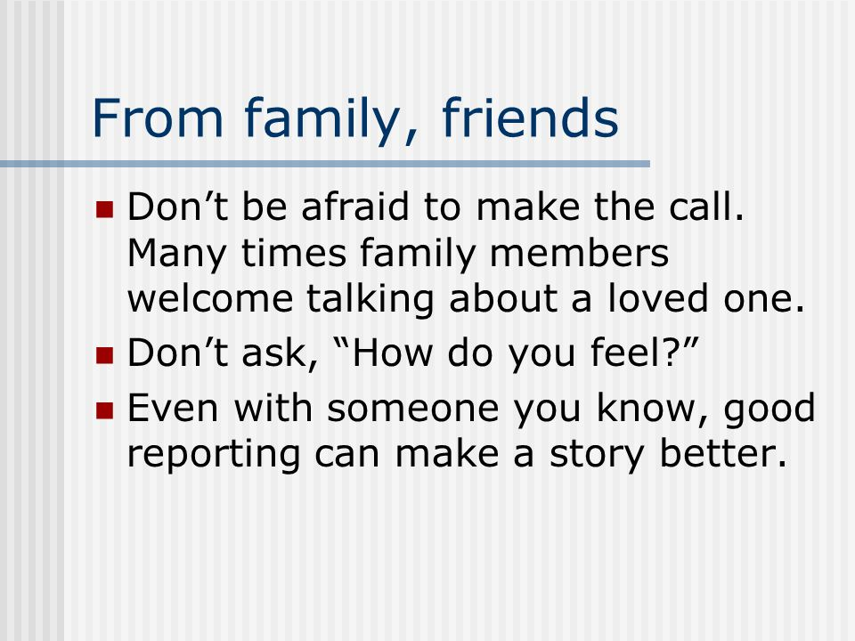 From family, friends Dont be afraid to make the call. Many times family members welcome talking about a loved one. Dont ask, How do you feel? Even wit