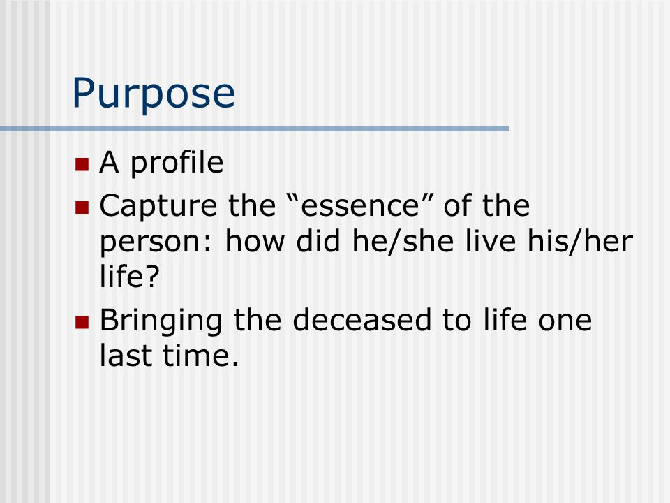 Purpose A profile Capture the essence of the person: how did he/she live his/her life? Bringing the deceased to life one last time.
