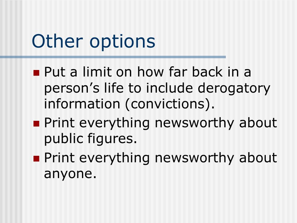 Other options Put a limit on how far back in a persons life to include derogatory information (convictions).