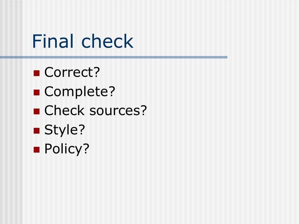 Final check Correct? Complete? Check sources? Style? Policy?