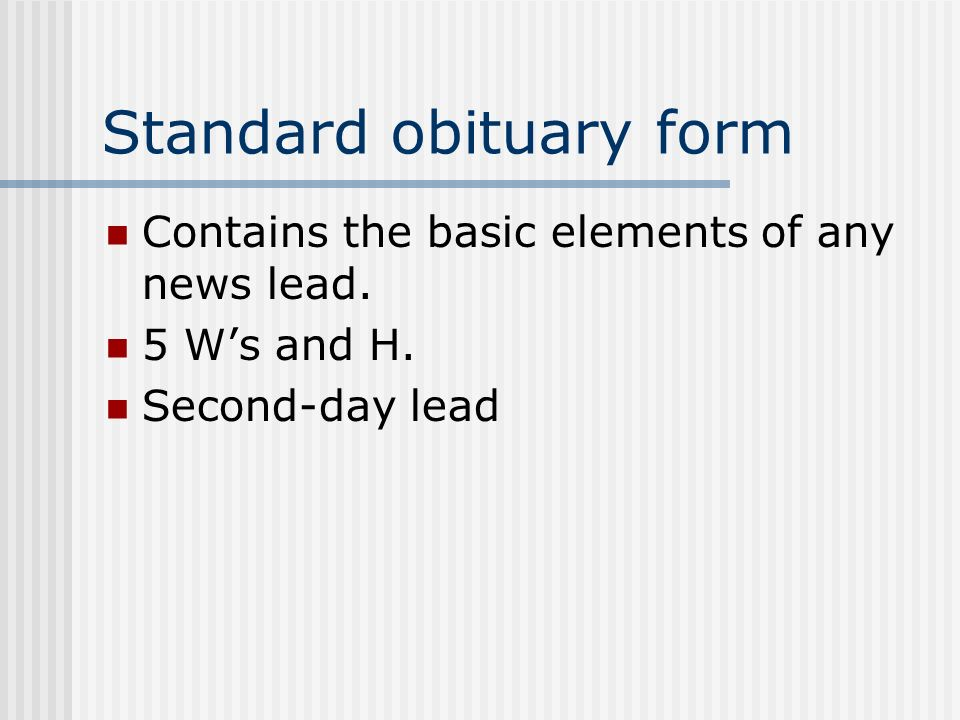 Standard obituary form Contains the basic elements of any news lead. 5 Ws and H. Second-day lead
