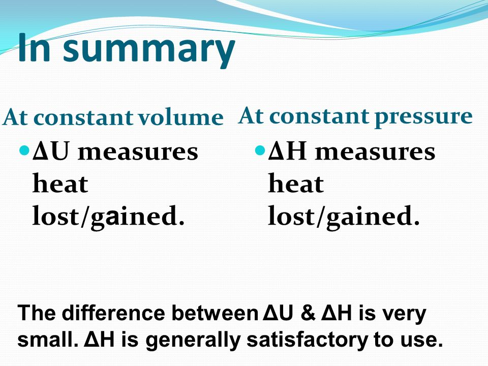 In summary At constant volume At constant pressure ΔU measures heat lost/g a ined. ΔH measures heat lost/gained. The difference between ΔU & ΔH is ver