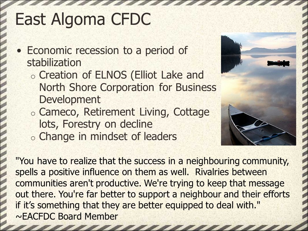 East Algoma CFDC Economic recession to a period of stabilization o Creation of ELNOS (Elliot Lake and North Shore Corporation for Business Development o Cameco, Retirement Living, Cottage lots, Forestry on decline o Change in mindset of leaders You have to realize that the success in a neighbouring community, spells a positive influence on them as well.