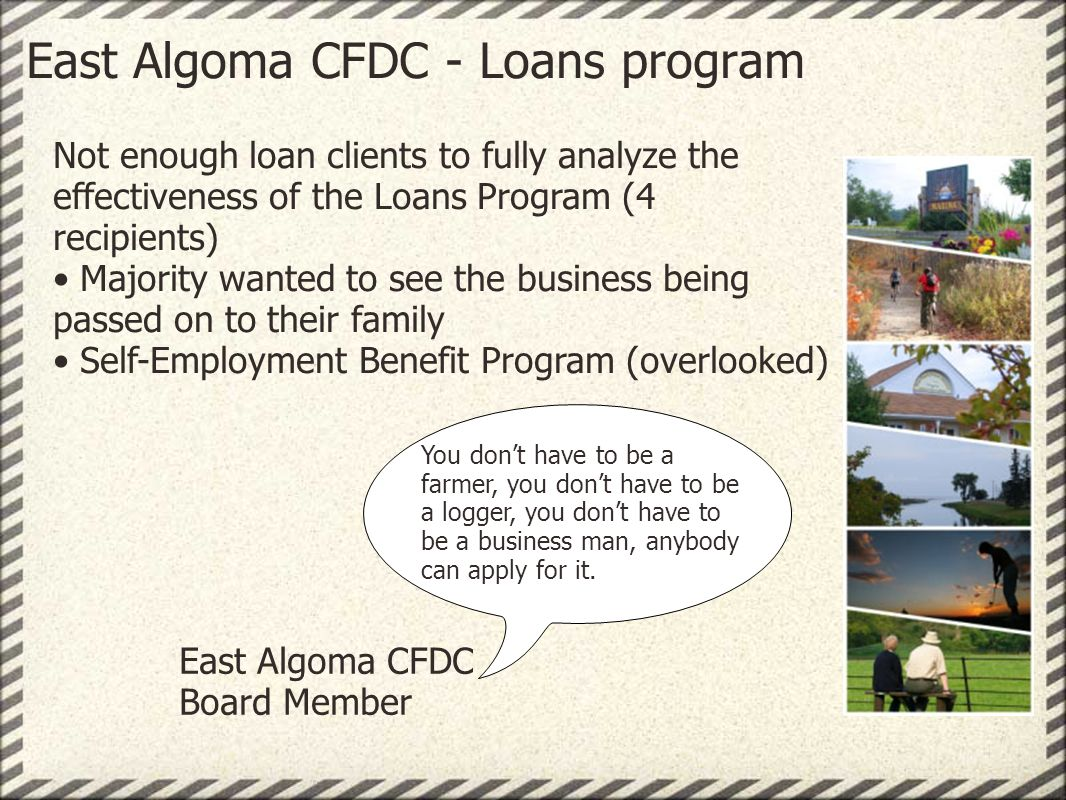 East Algoma CFDC - Loans program Not enough loan clients to fully analyze the effectiveness of the Loans Program (4 recipients) Majority wanted to see the business being passed on to their family Self-Employment Benefit Program (overlooked) You dont have to be a farmer, you dont have to be a logger, you dont have to be a business man, anybody can apply for it.
