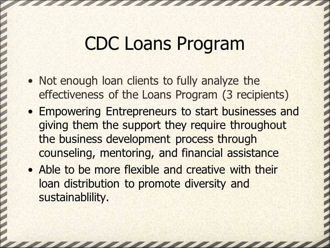 CDC Loans Program Not enough loan clients to fully analyze the effectiveness of the Loans Program (3 recipients) Empowering Entrepreneurs to start businesses and giving them the support they require throughout the business development process through counseling, mentoring, and financial assistance Able to be more flexible and creative with their loan distribution to promote diversity and sustainablility.