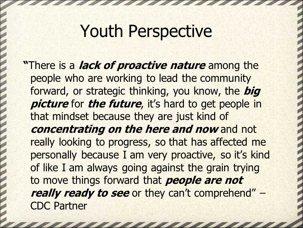 Youth Perspective There is a lack of proactive nature among the people who are working to lead the community forward, or strategic thinking, you know, the big picture for the future, its hard to get people in that mindset because they are just kind of concentrating on the here and now and not really looking to progress, so that has affected me personally because I am very proactive, so its kind of like I am always going against the grain trying to move things forward that people are not really ready to see or they cant comprehend – CDC Partner