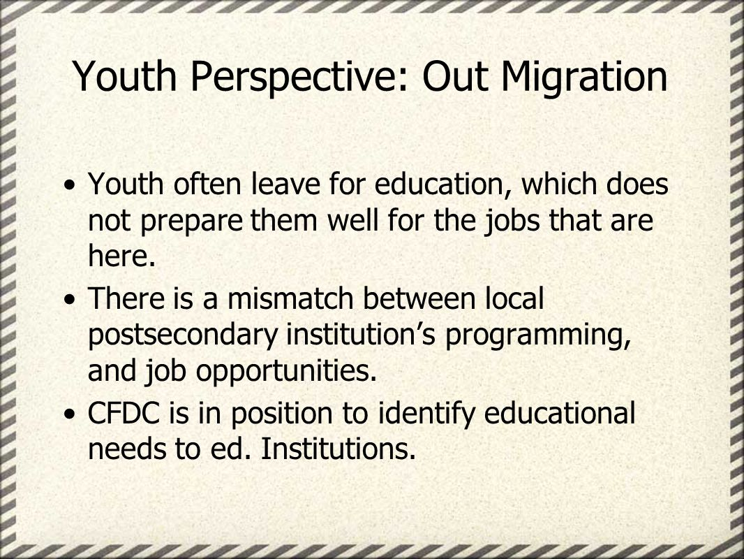 Youth Perspective: Out Migration Youth often leave for education, which does not prepare them well for the jobs that are here.