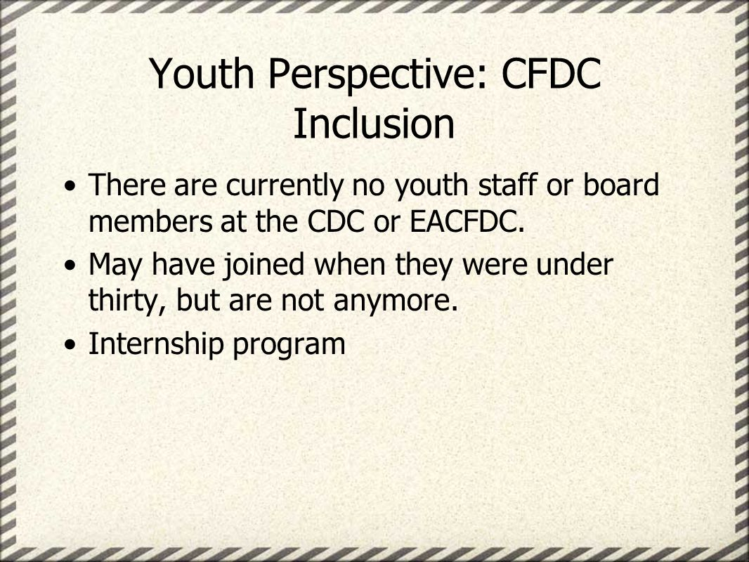 Youth Perspective: CFDC Inclusion There are currently no youth staff or board members at the CDC or EACFDC.