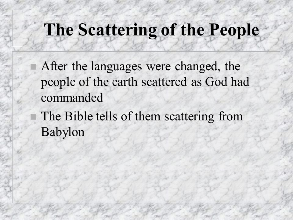 The Scattering of the People n After the languages were changed, the people of the earth scattered as God had commanded n The Bible tells of them scat