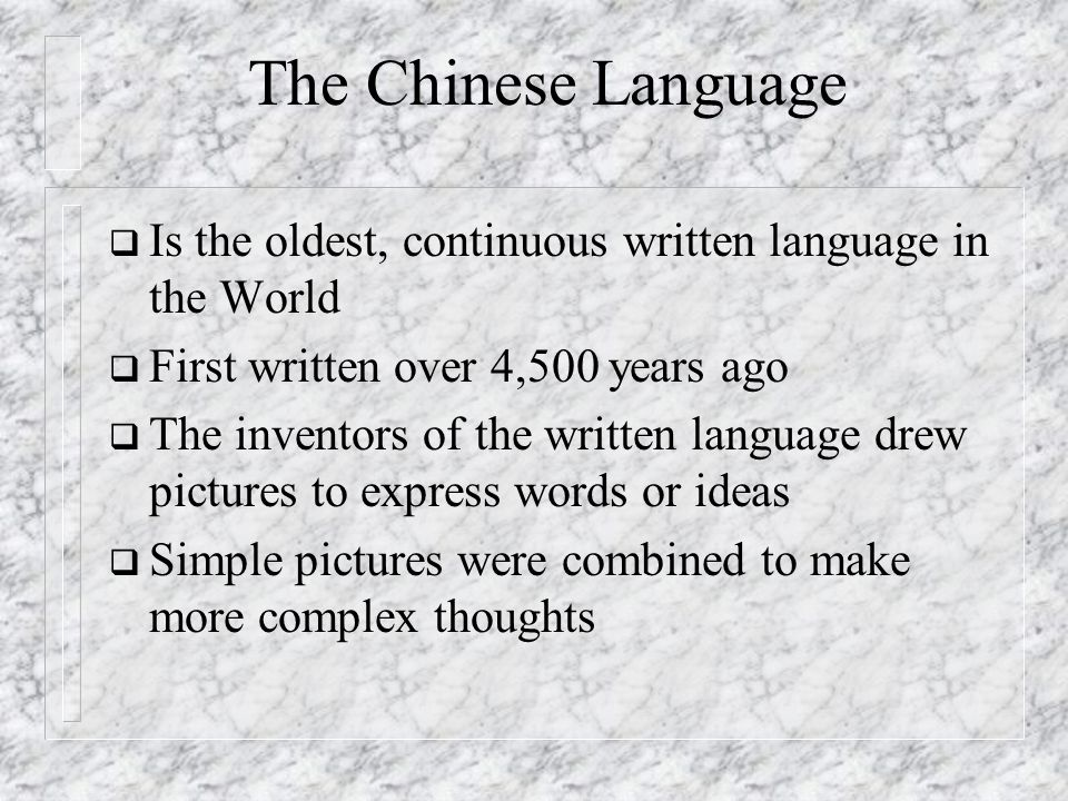 The Chinese Language Is the oldest, continuous written language in the World First written over 4,500 years ago The inventors of the written language
