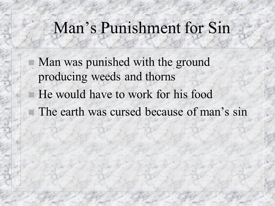 Mans Punishment for Sin n Man was punished with the ground producing weeds and thorns n He would have to work for his food n The earth was cursed beca