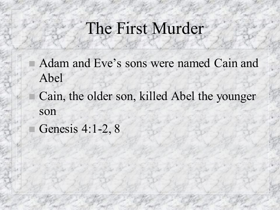 The First Murder n Adam and Eves sons were named Cain and Abel n Cain, the older son, killed Abel the younger son n Genesis 4:1-2, 8