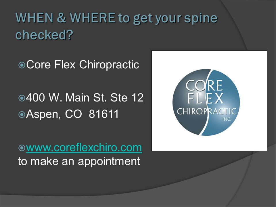WHEN & WHERE to get your spine checked? Core Flex Chiropractic 400 W. Main St. Ste 12 Aspen, CO 81611 www.coreflexchiro.com to make an appointment www