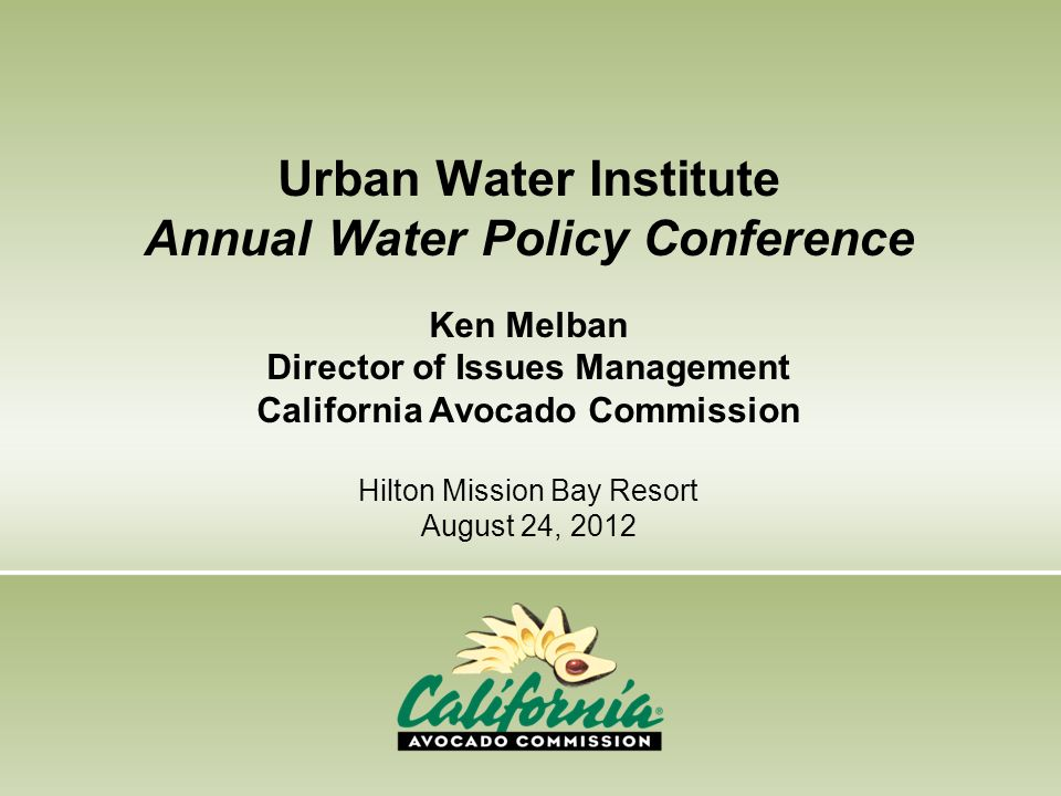 Urban Water Institute Annual Water Policy Conference Ken Melban Director of Issues Management California Avocado Commission Hilton Mission Bay Resort