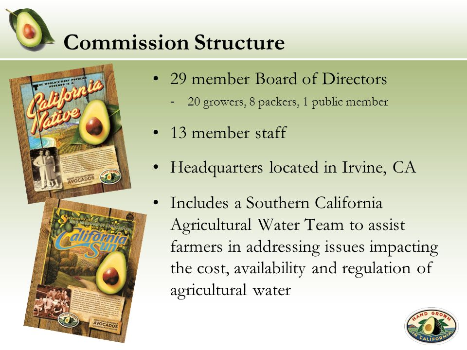 Commission Structure 29 member Board of Directors 20 growers, 8 packers, 1 public member 13 member staff Headquarters located in Irvine, CA Includes