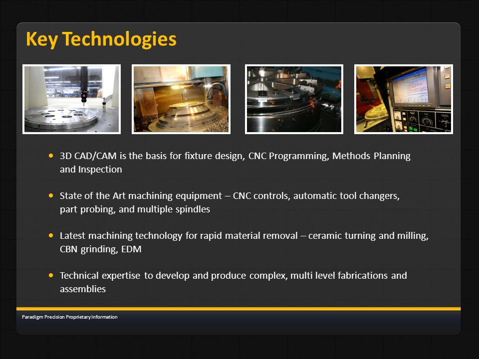 Key Technologies 3D CAD/CAM is the basis for fixture design, CNC Programming, Methods Planning and Inspection State of the Art machining equipment – C
