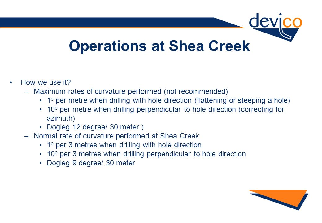 Operations at Shea Creek How we use it? –Maximum rates of curvature performed (not recommended) 1 o per metre when drilling with hole direction (flatt