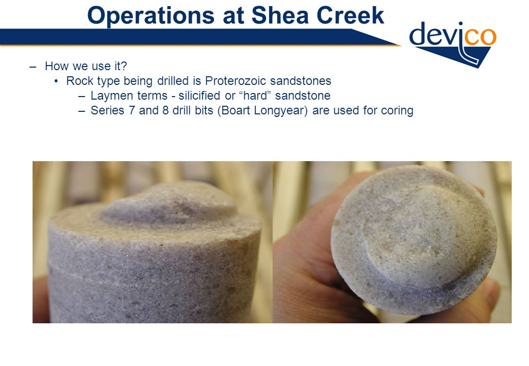 Operations at Shea Creek –How we use it? Rock type being drilled is Proterozoic sandstones –Laymen terms - silicified or hard sandstone –Series 7 and