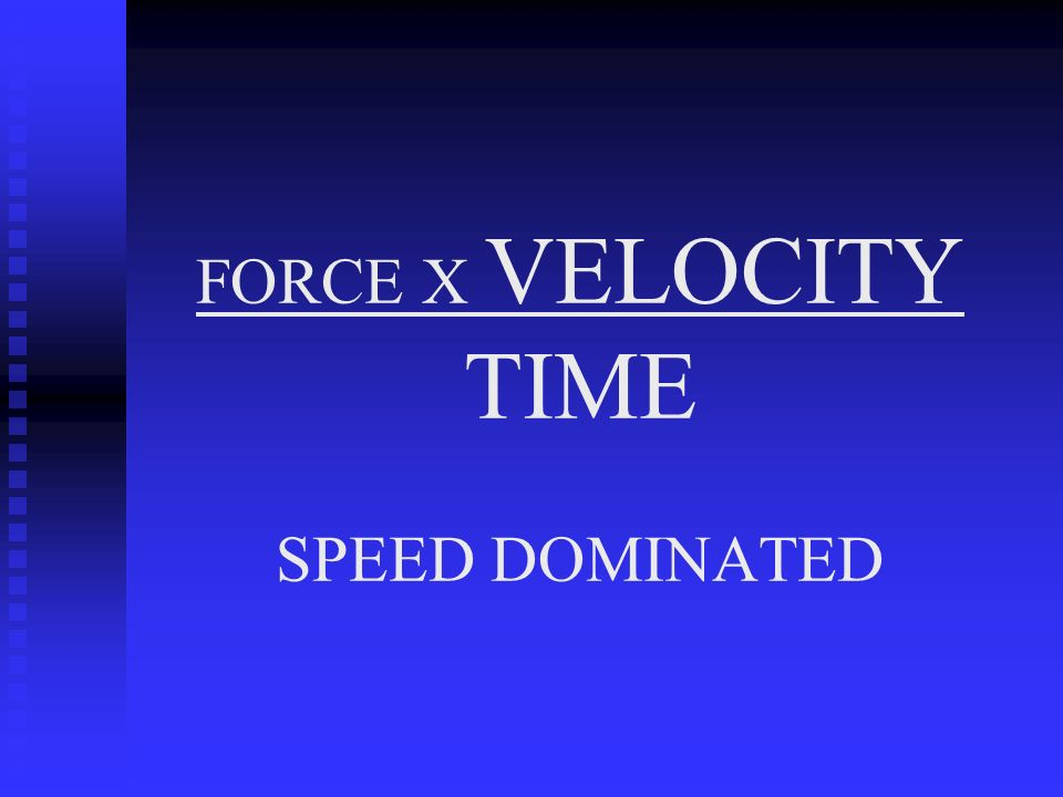 FORCE X VELOCITY TIME SPEED DOMINATED