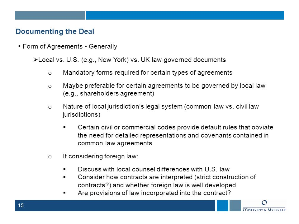15 Documenting the Deal Form of Agreements - Generally Local vs. U.S. (e.g., New York) vs. UK law-governed documents o Mandatory forms required for ce