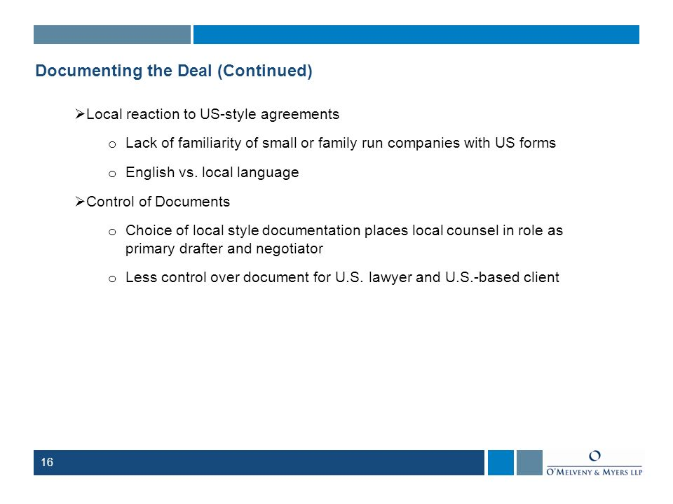 16 Documenting the Deal (Continued) Local reaction to US-style agreements o Lack of familiarity of small or family run companies with US forms o Engli