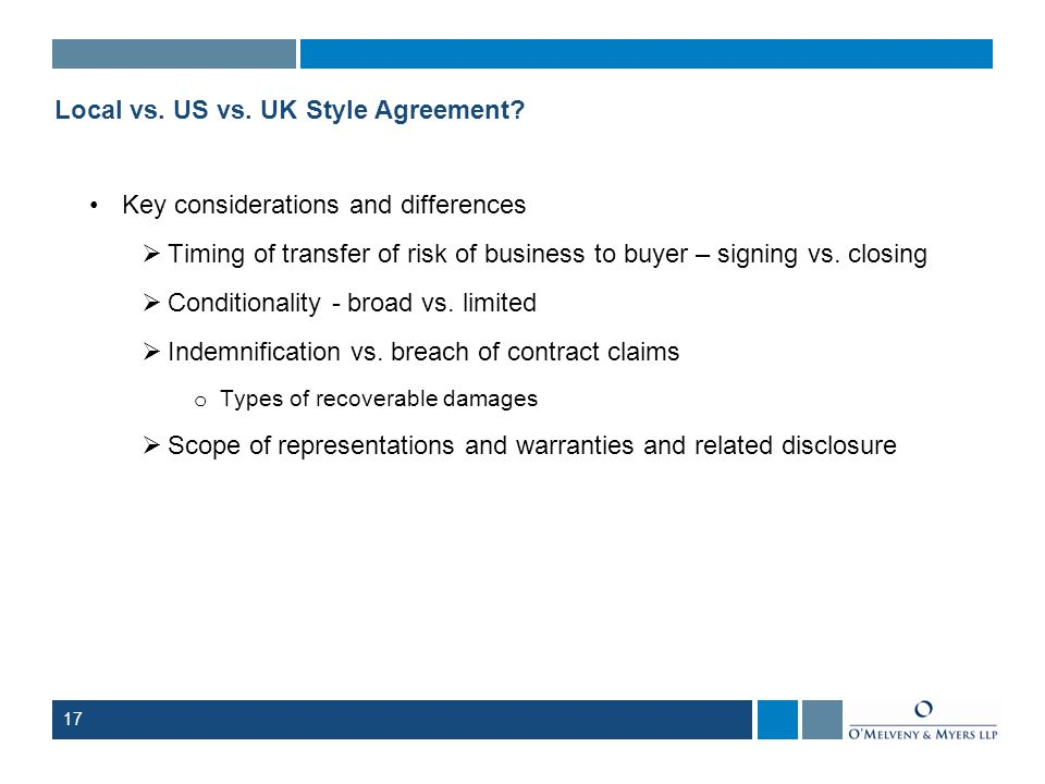 17 Local vs. US vs. UK Style Agreement? Key considerations and differences Timing of transfer of risk of business to buyer – signing vs. closing Condi