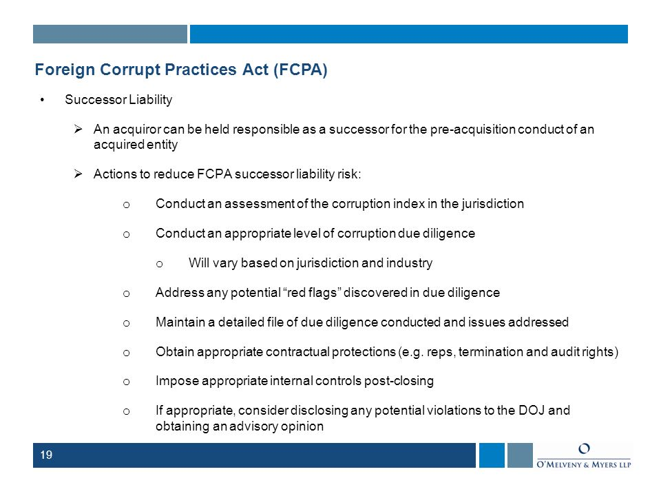 19 Foreign Corrupt Practices Act (FCPA) Successor Liability An acquiror can be held responsible as a successor for the pre-acquisition conduct of an a