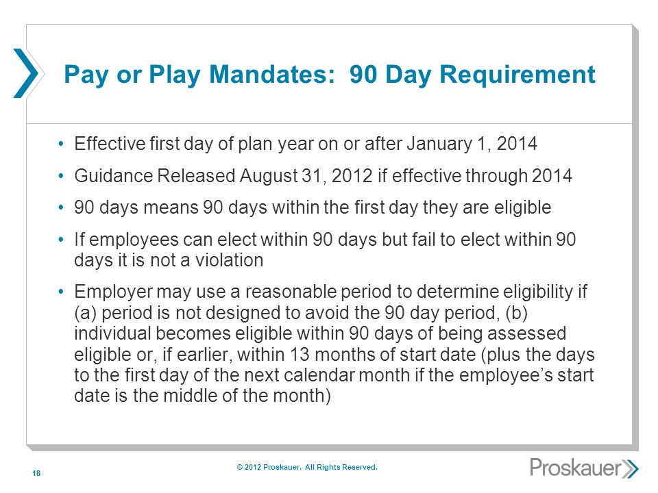 18 Pay or Play Mandates: 90 Day Requirement Effective first day of plan year on or after January 1, 2014 Guidance Released August 31, 2012 if effective through 2014 90 days means 90 days within the first day they are eligible If employees can elect within 90 days but fail to elect within 90 days it is not a violation Employer may use a reasonable period to determine eligibility if (a) period is not designed to avoid the 90 day period, (b) individual becomes eligible within 90 days of being assessed eligible or, if earlier, within 13 months of start date (plus the days to the first day of the next calendar month if the employees start date is the middle of the month) © 2012 Proskauer.