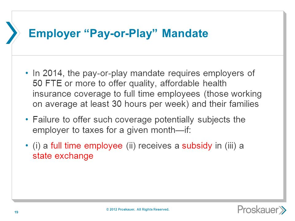 19 Employer Pay-or-Play Mandate In 2014, the pay-or-play mandate requires employers of 50 FTE or more to offer quality, affordable health insurance coverage to full time employees (those working on average at least 30 hours per week) and their families Failure to offer such coverage potentially subjects the employer to taxes for a given monthif: (i) a full time employee (ii) receives a subsidy in (iii) a state exchange © 2012 Proskauer.