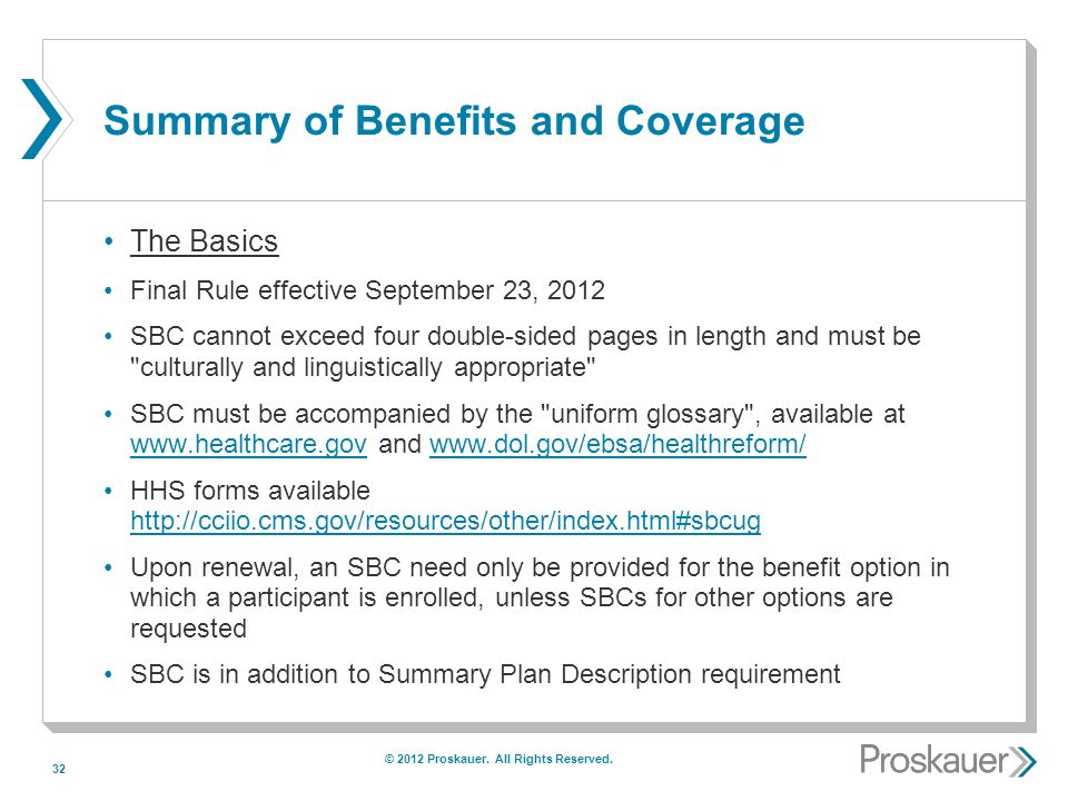 32 Summary of Benefits and Coverage The Basics Final Rule effective September 23, 2012 SBC cannot exceed four double-sided pages in length and must be culturally and linguistically appropriate SBC must be accompanied by the uniform glossary , available at www.healthcare.gov and www.dol.gov/ebsa/healthreform/ www.healthcare.govwww.dol.gov/ebsa/healthreform/ HHS forms available http://cciio.cms.gov/resources/other/index.html#sbcug http://cciio.cms.gov/resources/other/index.html#sbcug Upon renewal, an SBC need only be provided for the benefit option in which a participant is enrolled, unless SBCs for other options are requested SBC is in addition to Summary Plan Description requirement © 2012 Proskauer.
