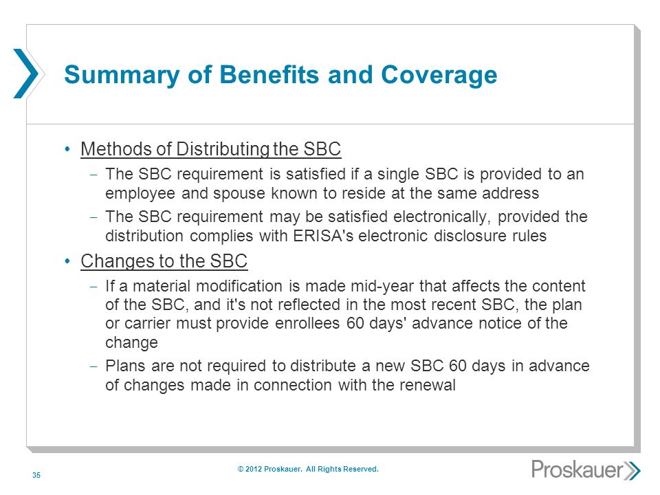 35 Summary of Benefits and Coverage Methods of Distributing the SBC ­ The SBC requirement is satisfied if a single SBC is provided to an employee and spouse known to reside at the same address ­ The SBC requirement may be satisfied electronically, provided the distribution complies with ERISA s electronic disclosure rules Changes to the SBC ­ If a material modification is made mid-year that affects the content of the SBC, and it s not reflected in the most recent SBC, the plan or carrier must provide enrollees 60 days advance notice of the change ­ Plans are not required to distribute a new SBC 60 days in advance of changes made in connection with the renewal © 2012 Proskauer.