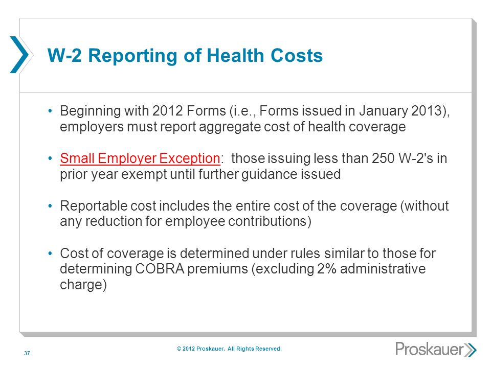 37 W-2 Reporting of Health Costs Beginning with 2012 Forms (i.e., Forms issued in January 2013), employers must report aggregate cost of health coverage Small Employer Exception: those issuing less than 250 W-2 s in prior year exempt until further guidance issued Reportable cost includes the entire cost of the coverage (without any reduction for employee contributions) Cost of coverage is determined under rules similar to those for determining COBRA premiums (excluding 2% administrative charge) © 2012 Proskauer.