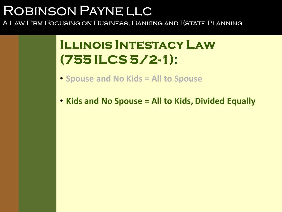 Robinson Payne llc A Law Firm Focusing on Business, Banking and Estate Planning Illinois Intestacy Law (755 ILCS 5/2-1): Spouse and No Kids = All to Spouse Kids and No Spouse = All to Kids, Divided Equally