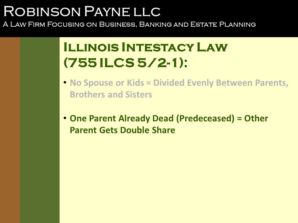Robinson Payne llc A Law Firm Focusing on Business, Banking and Estate Planning Illinois Intestacy Law (755 ILCS 5/2-1): No Spouse or Kids = Divided Evenly Between Parents, Brothers and Sisters One Parent Already Dead (Predeceased) = Other Parent Gets Double Share