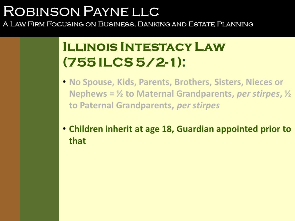 Robinson Payne llc A Law Firm Focusing on Business, Banking and Estate Planning Illinois Intestacy Law (755 ILCS 5/2-1): No Spouse, Kids, Parents, Brothers, Sisters, Nieces or Nephews = ½ to Maternal Grandparents, per stirpes, ½ to Paternal Grandparents, per stirpes Children inherit at age 18, Guardian appointed prior to that