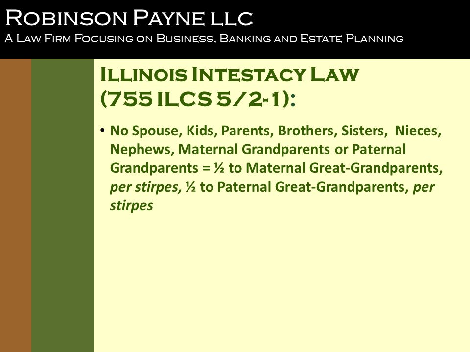 Robinson Payne llc A Law Firm Focusing on Business, Banking and Estate Planning Illinois Intestacy Law (755 ILCS 5/2-1): No Spouse, Kids, Parents, Brothers, Sisters, Nieces, Nephews, Maternal Grandparents or Paternal Grandparents = ½ to Maternal Great-Grandparents, per stirpes, ½ to Paternal Great-Grandparents, per stirpes