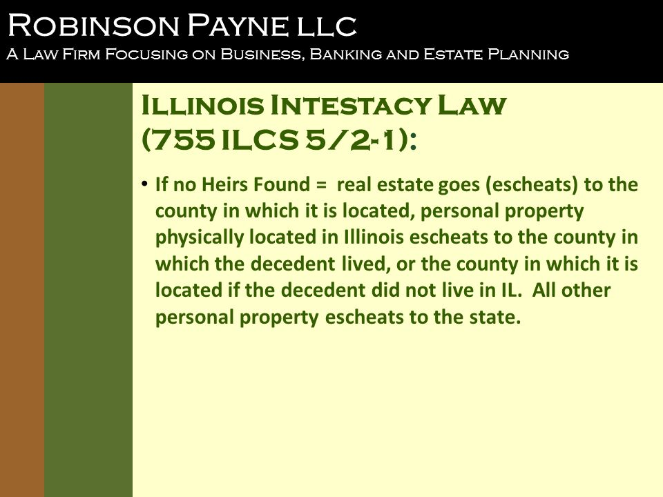 Robinson Payne llc A Law Firm Focusing on Business, Banking and Estate Planning Illinois Intestacy Law (755 ILCS 5/2-1): If no Heirs Found = real estate goes (escheats) to the county in which it is located, personal property physically located in Illinois escheats to the county in which the decedent lived, or the county in which it is located if the decedent did not live in IL.