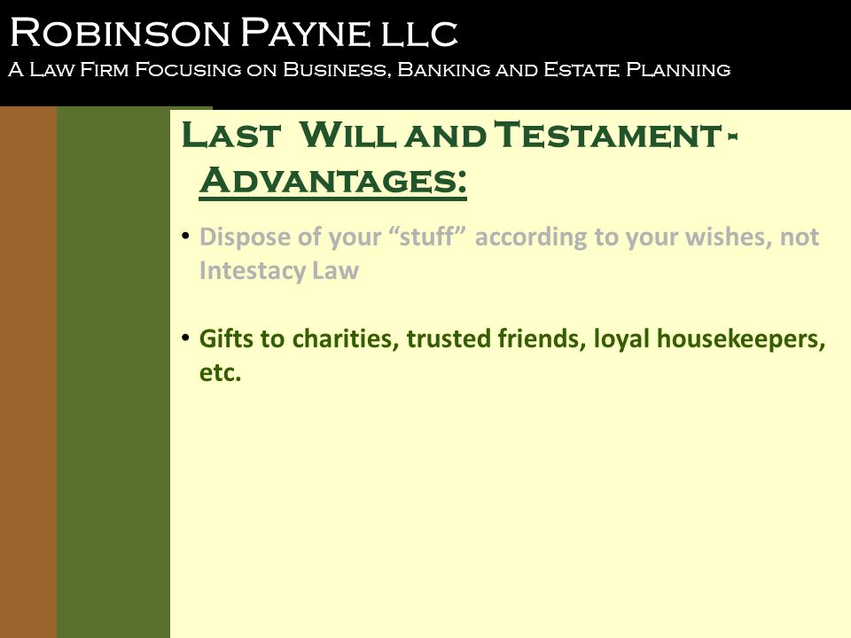Robinson Payne llc A Law Firm Focusing on Business, Banking and Estate Planning Last Will and Testament - Advantages: Dispose of your stuff according to your wishes, not Intestacy Law Gifts to charities, trusted friends, loyal housekeepers, etc.
