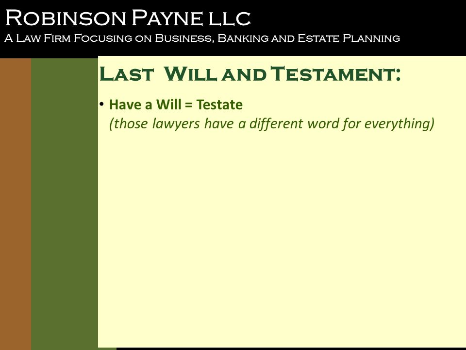 Robinson Payne llc A Law Firm Focusing on Business, Banking and Estate Planning Last Will and Testament: Have a Will = Testate (those lawyers have a different word for everything)