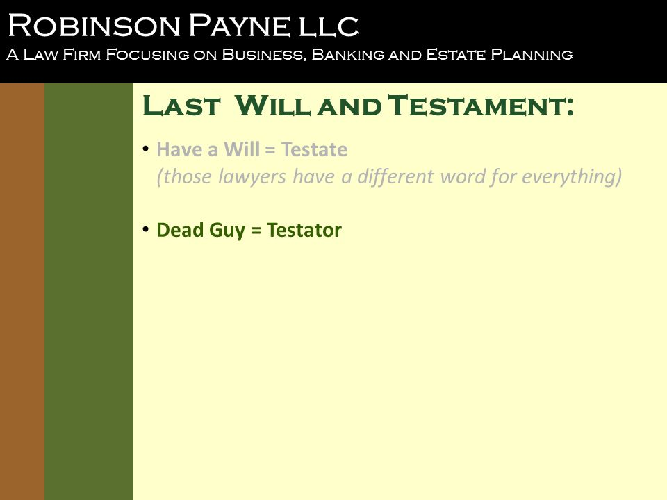 Robinson Payne llc A Law Firm Focusing on Business, Banking and Estate Planning Last Will and Testament: Have a Will = Testate (those lawyers have a different word for everything) Dead Guy = Testator